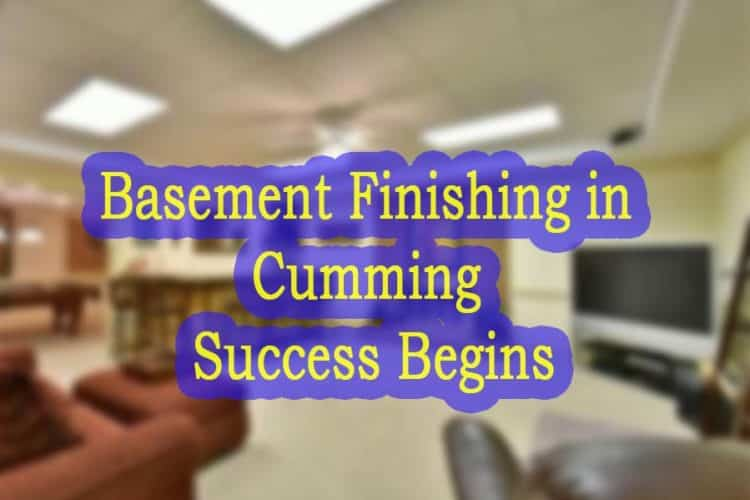 Basement Finishing in Cumming Success Begins From the ground Up